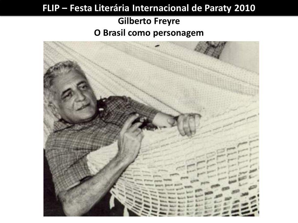 FLIP – Festa Literária Internacional de Paraty 2010 Gilberto Freyre O Brasil como personagem