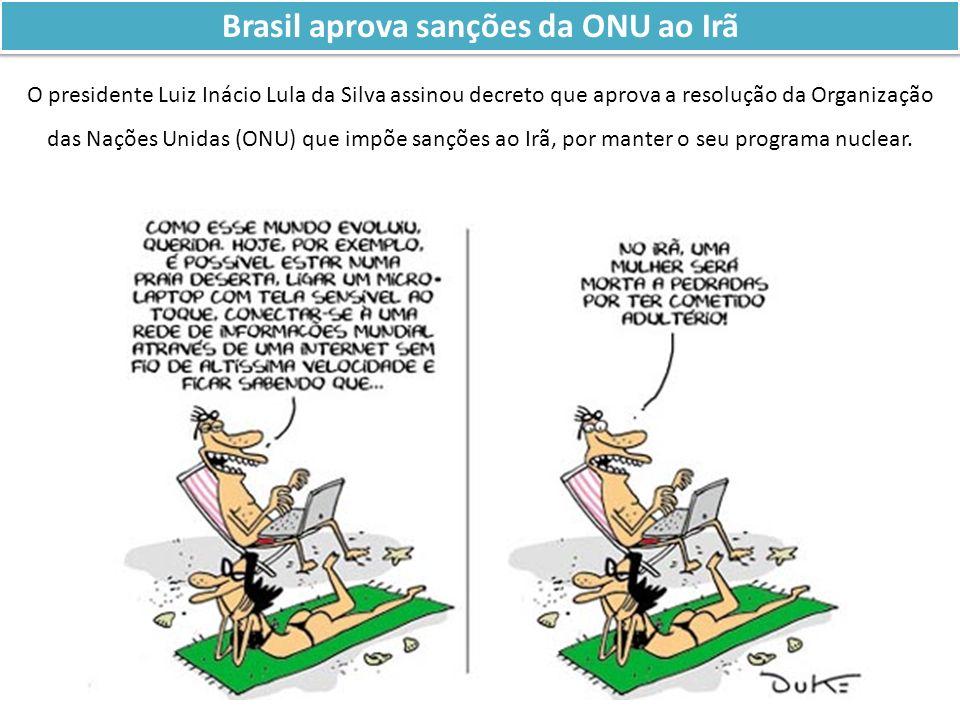 Brasil aprova sanções da ONU ao Irã O presidente Luiz Inácio Lula da Silva assinou decreto que aprova a resolução da Organização das Nações Unidas (ON