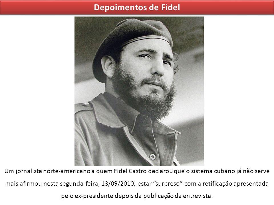 Depoimentos de Fidel Um jornalista norte-americano a quem Fidel Castro declarou que o sistema cubano já não serve mais afirmou nesta segunda-feira, 13