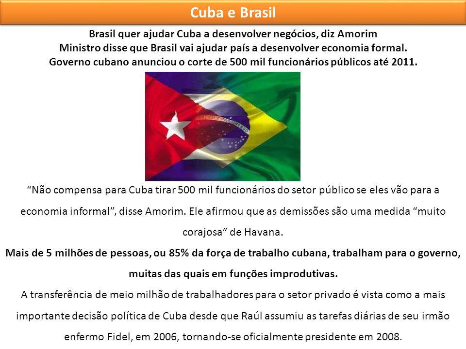 Cuba e Brasil Brasil quer ajudar Cuba a desenvolver negócios, diz Amorim Ministro disse que Brasil vai ajudar país a desenvolver economia formal. Gove