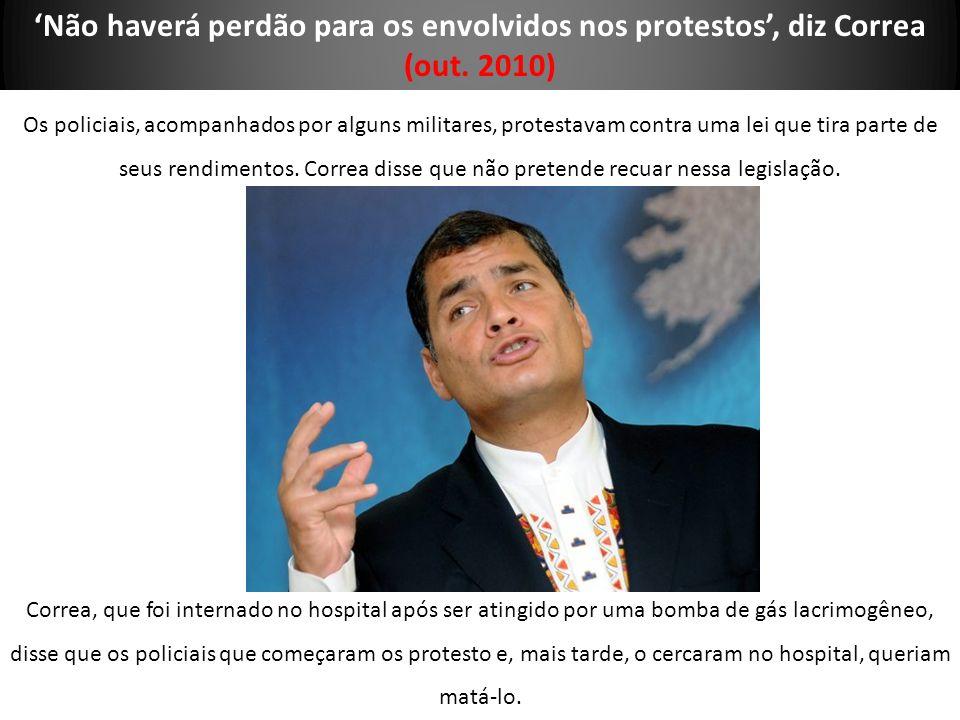 Não haverá perdão para os envolvidos nos protestos, diz Correa (out. 2010) Os policiais, acompanhados por alguns militares, protestavam contra uma lei