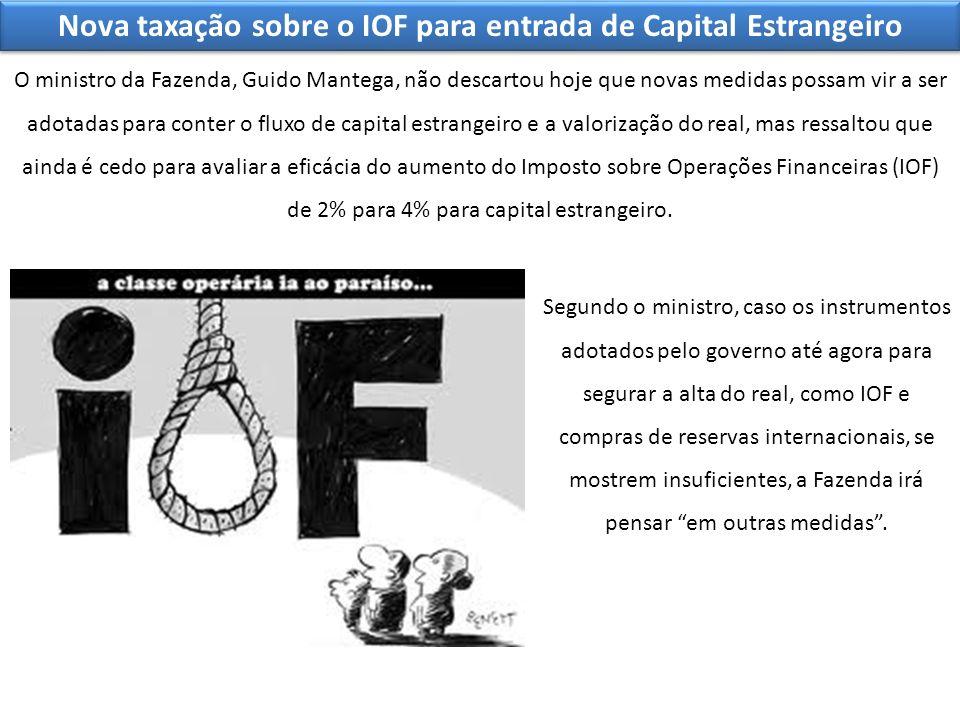 Nova taxação sobre o IOF para entrada de Capital Estrangeiro O ministro da Fazenda, Guido Mantega, não descartou hoje que novas medidas possam vir a s
