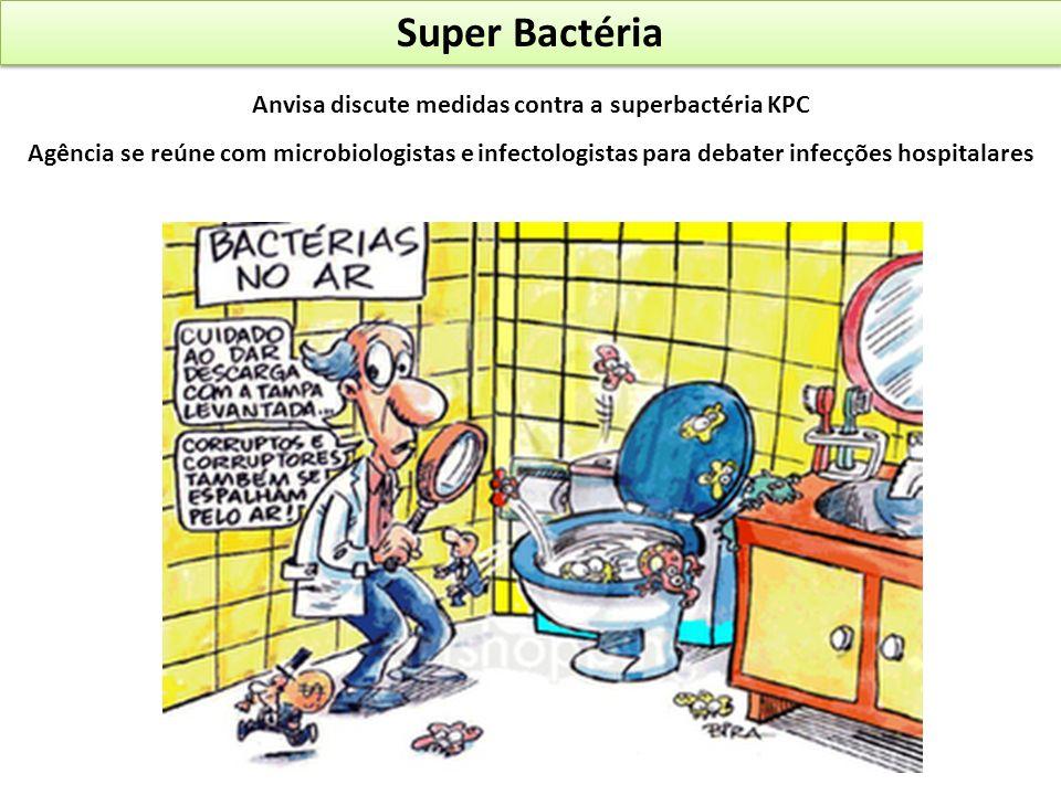 Super Bactéria Anvisa discute medidas contra a superbactéria KPC Agência se reúne com microbiologistas e infectologistas para debater infecções hospit