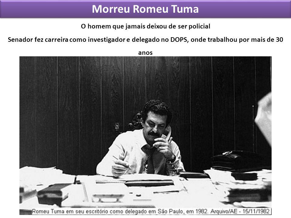 Morreu Romeu Tuma O homem que jamais deixou de ser policial Senador fez carreira como investigador e delegado no DOPS, onde trabalhou por mais de 30 a