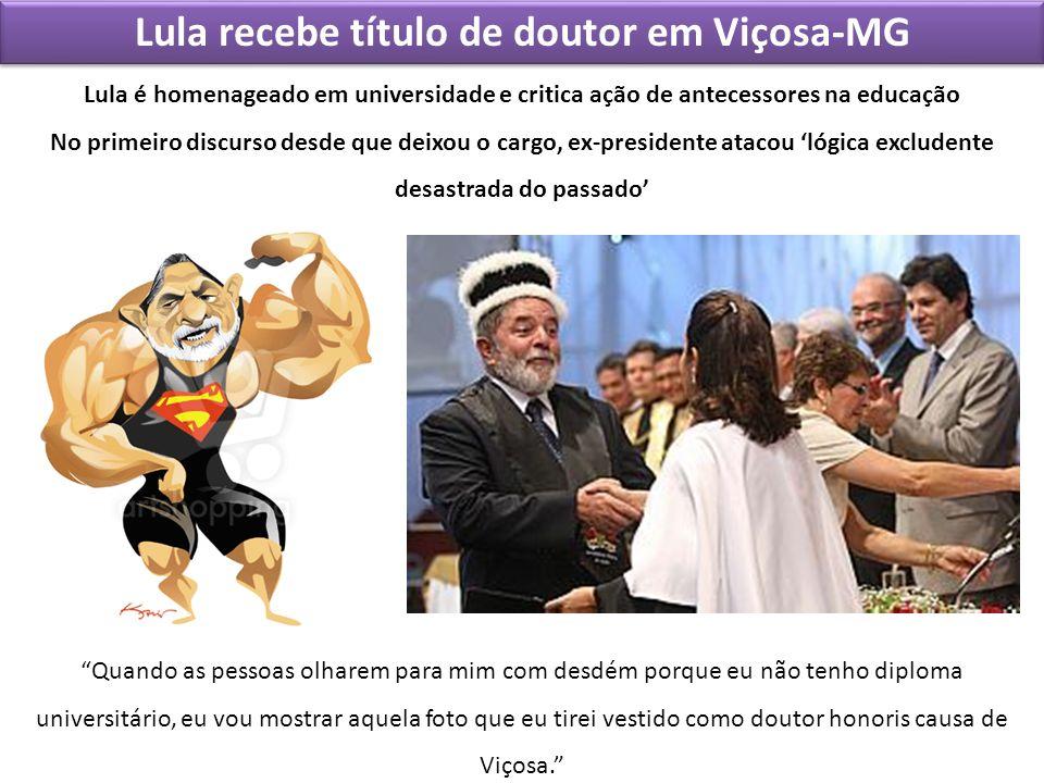 Lula recebe título de doutor em Viçosa-MG Quando as pessoas olharem para mim com desdém porque eu não tenho diploma universitário, eu vou mostrar aque