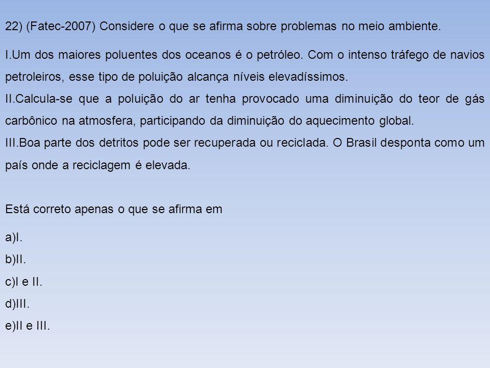 22) (Fatec-2007) Considere o que se afirma sobre problemas no meio ambiente. I.Um dos maiores poluentes dos oceanos é o petróleo. Com o intenso tráfeg