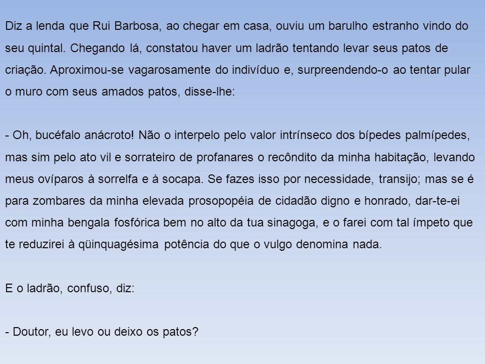 Diz a lenda que Rui Barbosa, ao chegar em casa, ouviu um barulho estranho vindo do seu quintal. Chegando lá, constatou haver um ladrão tentando levar