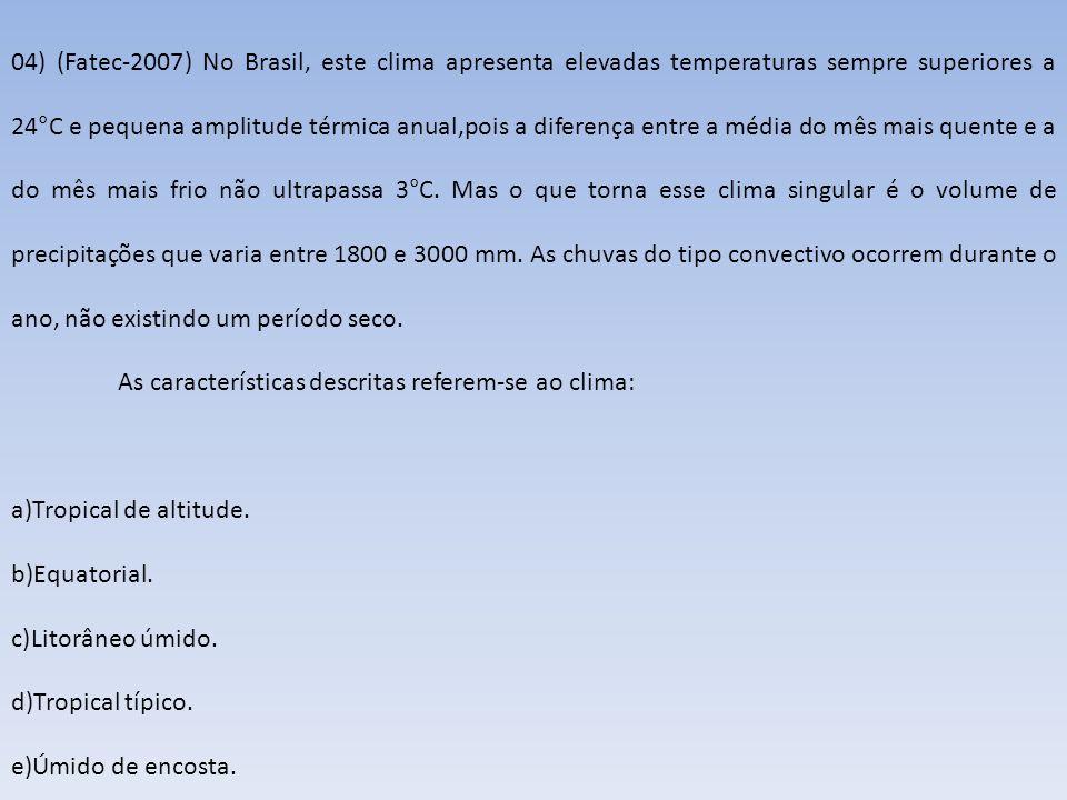 04) (Fatec-2007) No Brasil, este clima apresenta elevadas temperaturas sempre superiores a 24°C e pequena amplitude térmica anual,pois a diferença ent