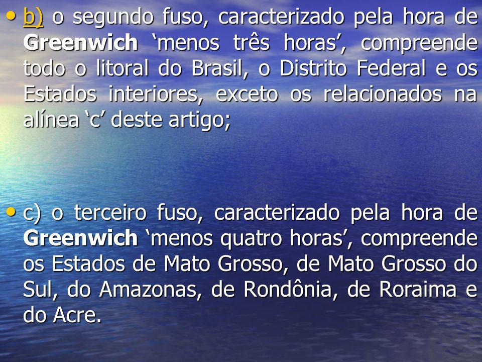 b) o segundo fuso, caracterizado pela hora de Greenwich menos três horas, compreende todo o litoral do Brasil, o Distrito Federal e os Estados interio