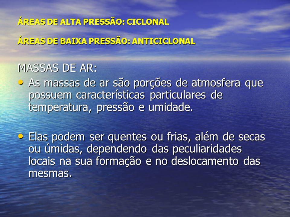 ÁREAS DE ALTA PRESSÃO: CICLONAL ÁREAS DE BAIXA PRESSÃO: ANTICICLONAL MASSAS DE AR: As massas de ar são porções de atmosfera que possuem característica