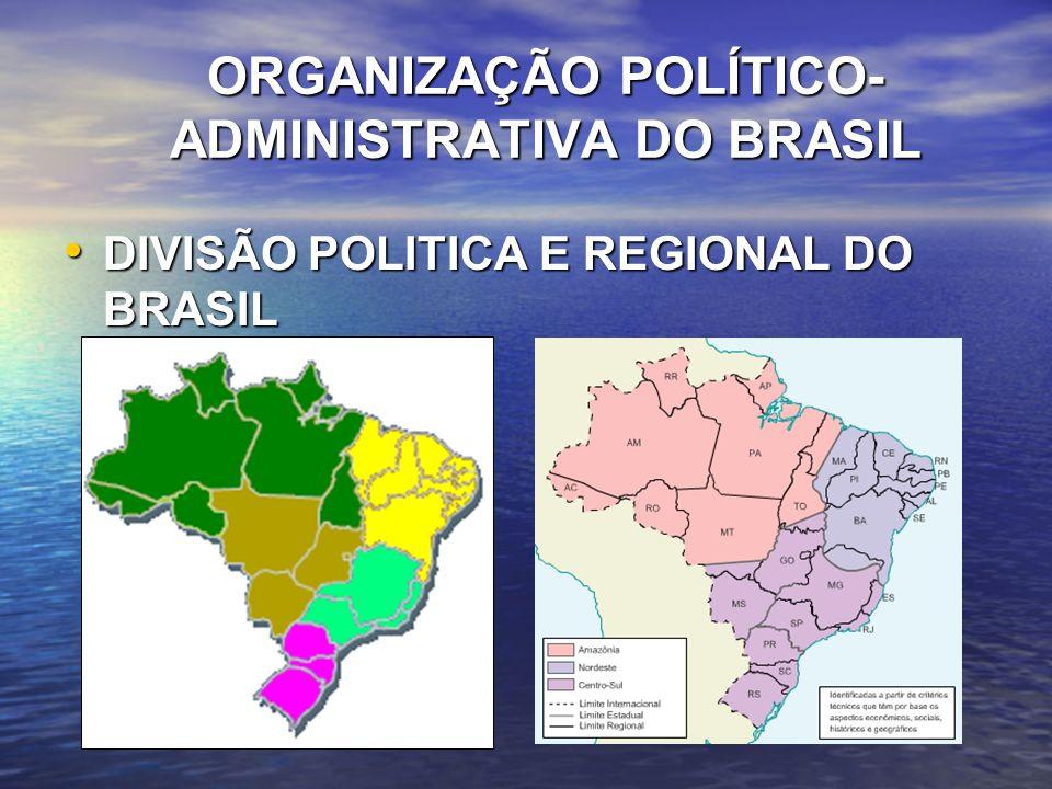 ORGANIZAÇÃO POLÍTICO- ADMINISTRATIVA DO BRASIL DIVISÃO POLITICA E REGIONAL DO BRASIL DIVISÃO POLITICA E REGIONAL DO BRASIL