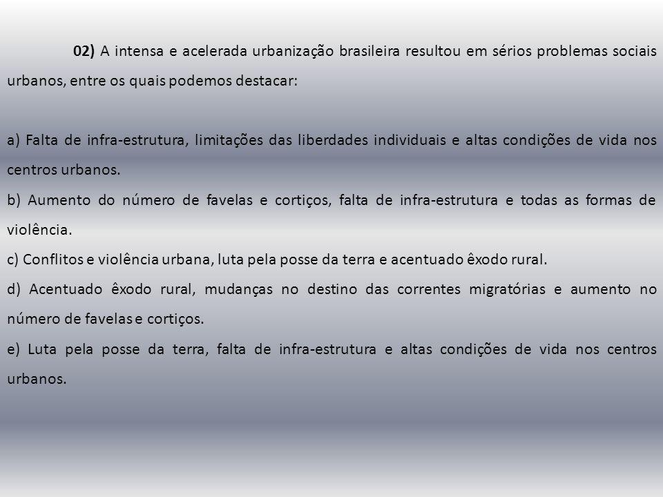 02) A intensa e acelerada urbanização brasileira resultou em sérios problemas sociais urbanos, entre os quais podemos destacar: a) Falta de infra-estr
