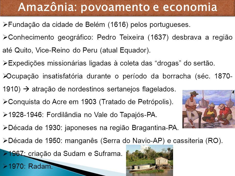 Amazônia: povoamento e economia Fundação da cidade de Belém (1616) pelos portugueses. Conhecimento geográfico: Pedro Teixeira (1637) desbrava a região