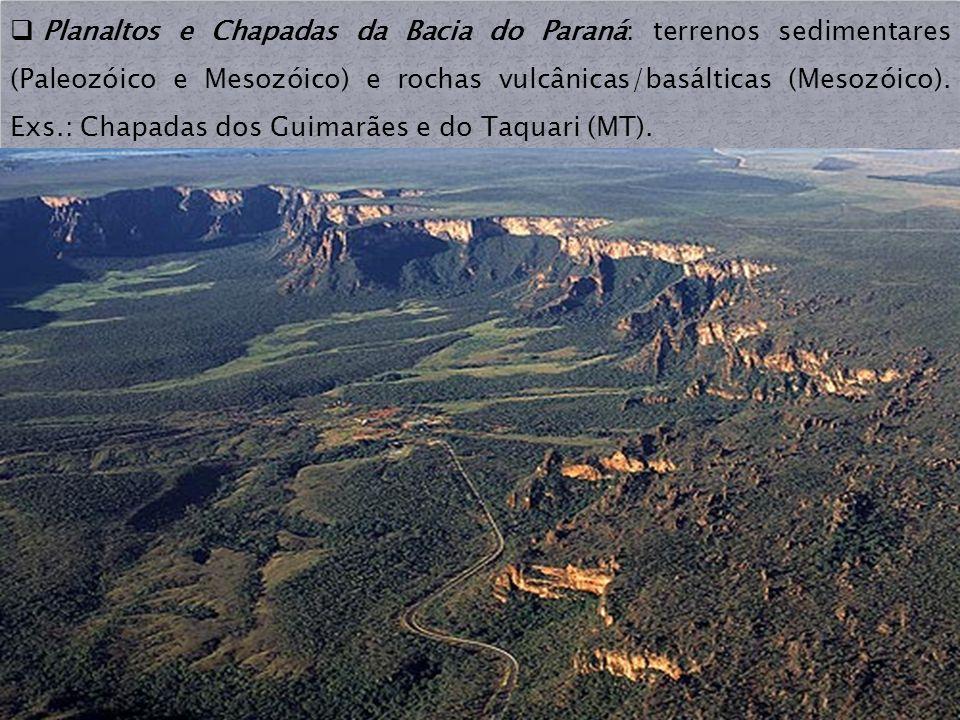 Planaltos e Chapadas da Bacia do Paraná: terrenos sedimentares (Paleozóico e Mesozóico) e rochas vulcânicas/basálticas (Mesozóico). Exs.: Chapadas dos