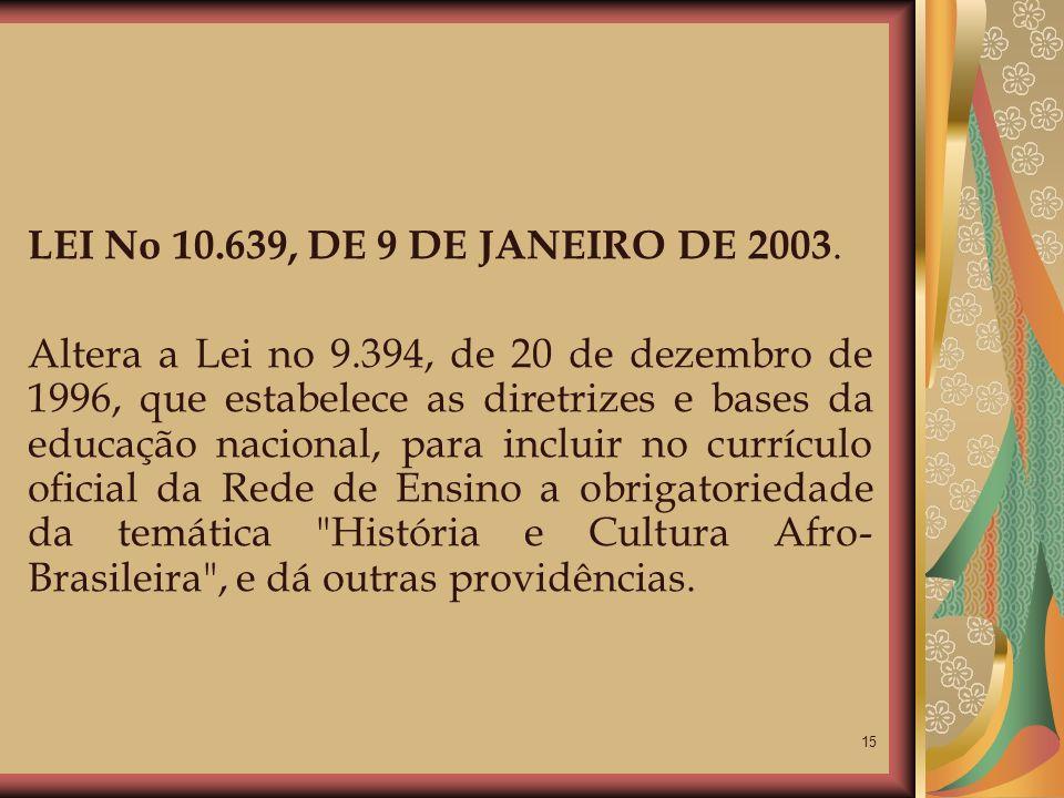 15 LEI No 10.639, DE 9 DE JANEIRO DE 2003. Altera a Lei no 9.394, de 20 de dezembro de 1996, que estabelece as diretrizes e bases da educação nacional