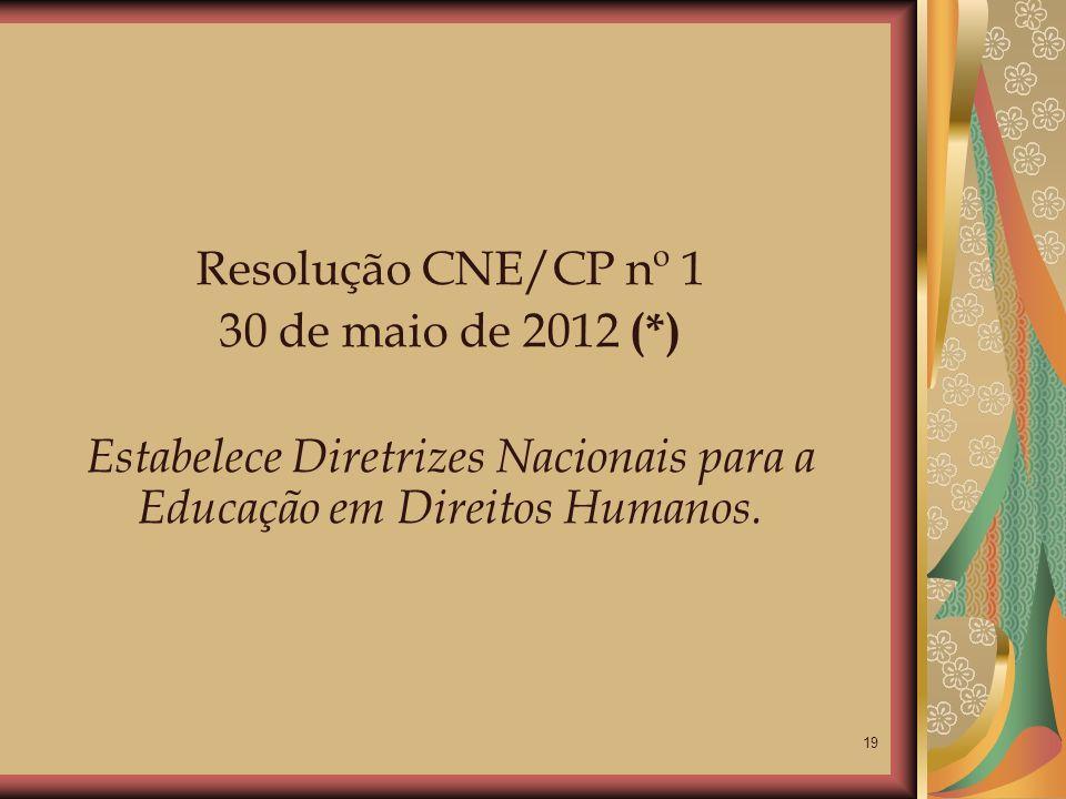 19 Resolução CNE/CP nº 1 30 de maio de 2012 (*) Estabelece Diretrizes Nacionais para a Educação em Direitos Humanos.
