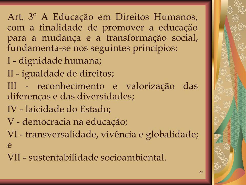 20 Art. 3º A Educação em Direitos Humanos, com a finalidade de promover a educação para a mudança e a transformação social, fundamenta-se nos seguinte