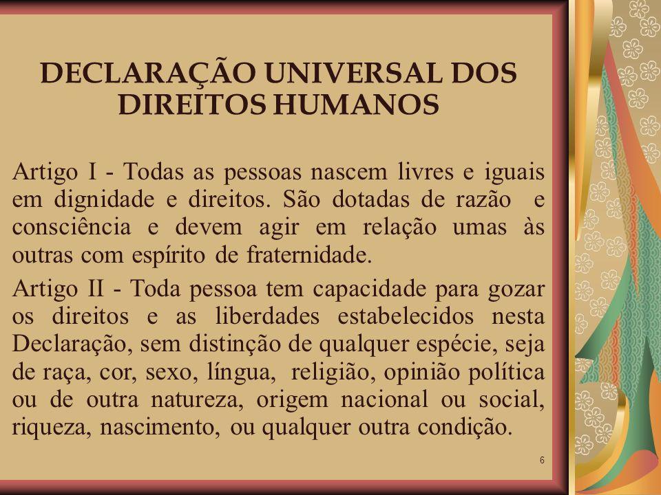 6 DECLARAÇÃO UNIVERSAL DOS DIREITOS HUMANOS Artigo I - Todas as pessoas nascem livres e iguais em dignidade e direitos. São dotadas de razão e consciê