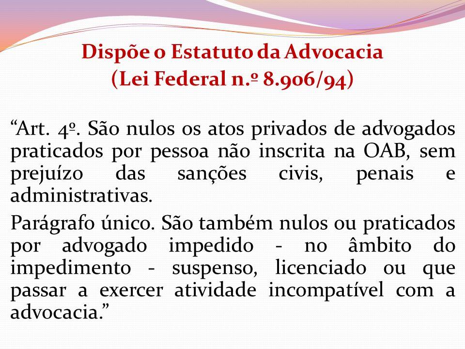 Dispõe o Estatuto da Advocacia (Lei Federal n.º 8.906/94) Art. 4º. São nulos os atos privados de advogados praticados por pessoa não inscrita na OAB,