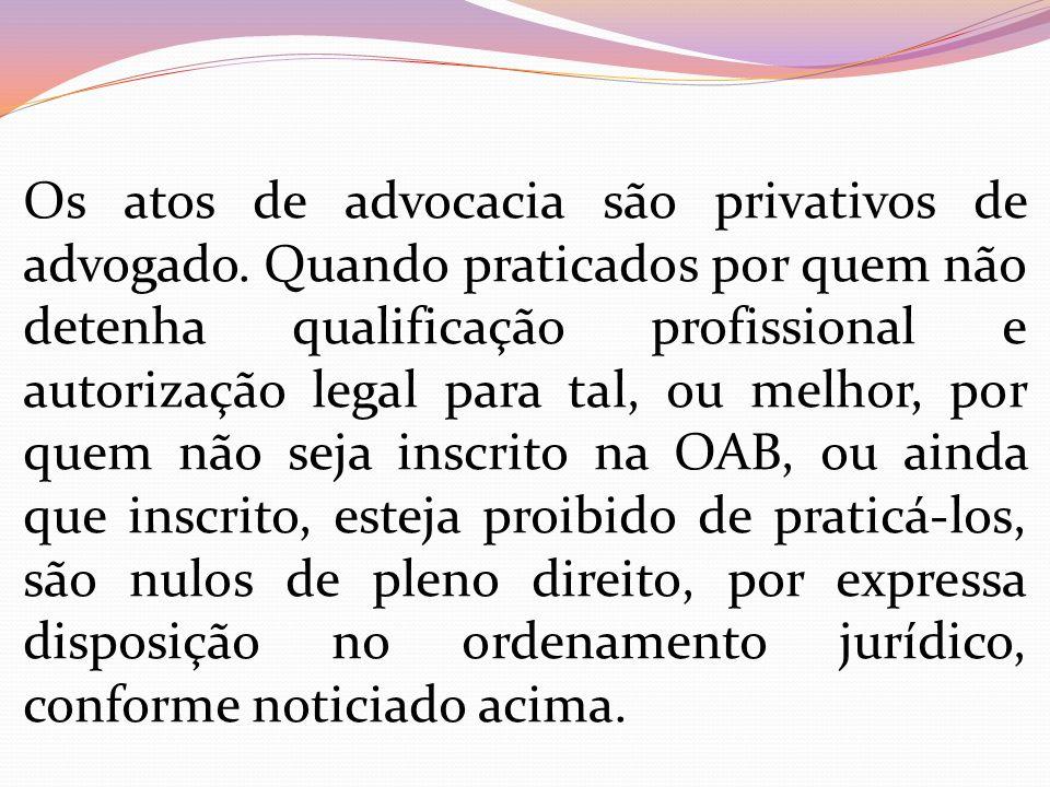 Os atos de advocacia são privativos de advogado. Quando praticados por quem não detenha qualificação profissional e autorização legal para tal, ou mel