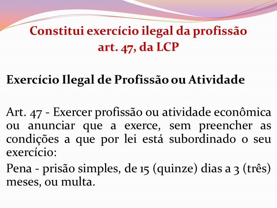 Constitui exercício ilegal da profissão art. 47, da LCP Exercício Ilegal de Profissão ou Atividade Art. 47 - Exercer profissão ou atividade econômica