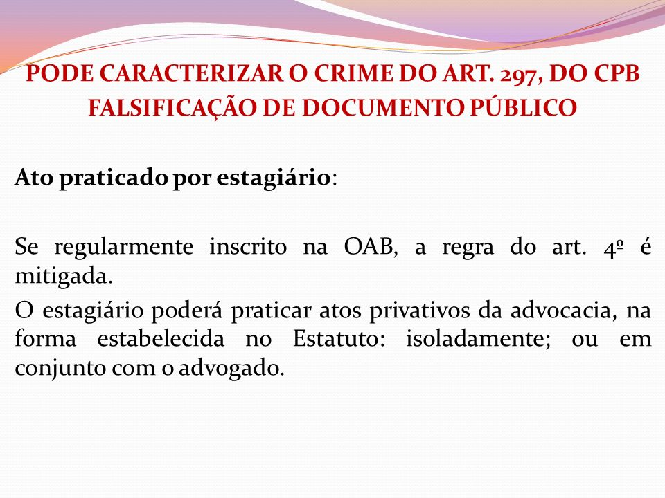 PODE CARACTERIZAR O CRIME DO ART. 297, DO CPB FALSIFICAÇÃO DE DOCUMENTO PÚBLICO Ato praticado por estagiário: Se regularmente inscrito na OAB, a regra