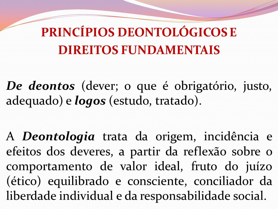 PRINCÍPIOS DEONTOLÓGICOS E DIREITOS FUNDAMENTAIS De deontos (dever; o que é obrigatório, justo, adequado) e logos (estudo, tratado). A Deontologia tra