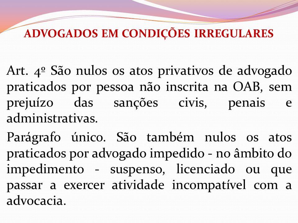 ADVOGADOS EM CONDIÇÕES IRREGULARES Art. 4º São nulos os atos privativos de advogado praticados por pessoa não inscrita na OAB, sem prejuízo das sançõe