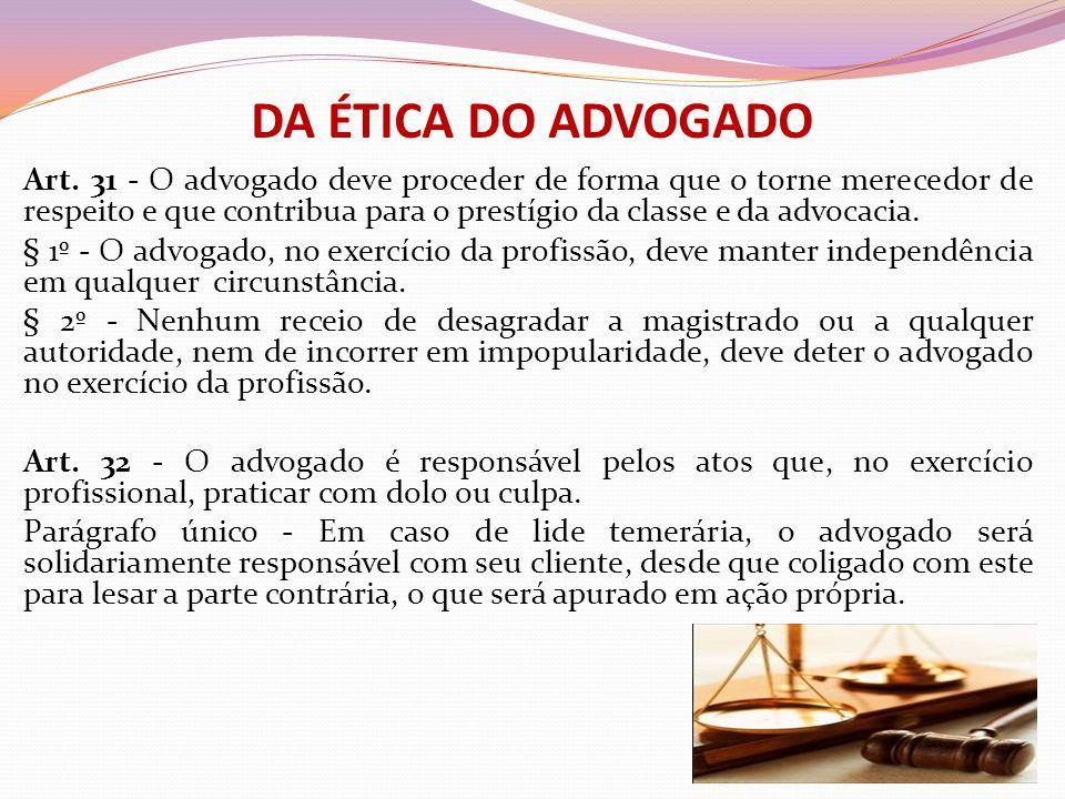 DA ÉTICA DO ADVOGADO Art. 31 - O advogado deve proceder de forma que o torne merecedor de respeito e que contribua para o prestígio da classe e da adv