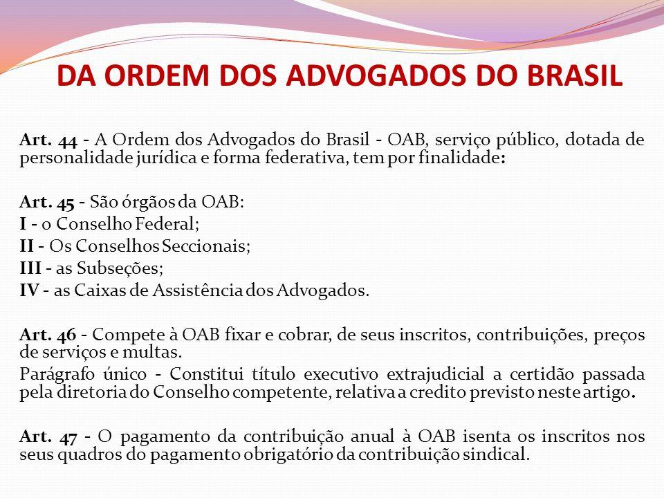 DA ORDEM DOS ADVOGADOS DO BRASIL Art. 44 - A Ordem dos Advogados do Brasil - OAB, serviço público, dotada de personalidade jurídica e forma federativa