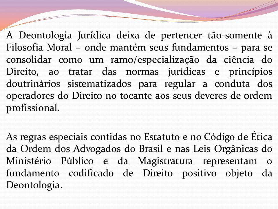 A Deontologia Jurídica deixa de pertencer tão-somente à Filosofia Moral – onde mantém seus fundamentos – para se consolidar como um ramo/especializaçã