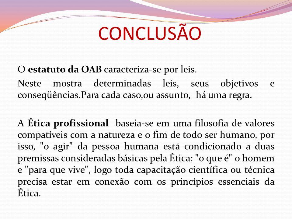 CONCLUSÃO O estatuto da OAB caracteriza-se por leis. Neste mostra determinadas leis, seus objetivos e conseqüências.Para cada caso,ou assunto, há uma