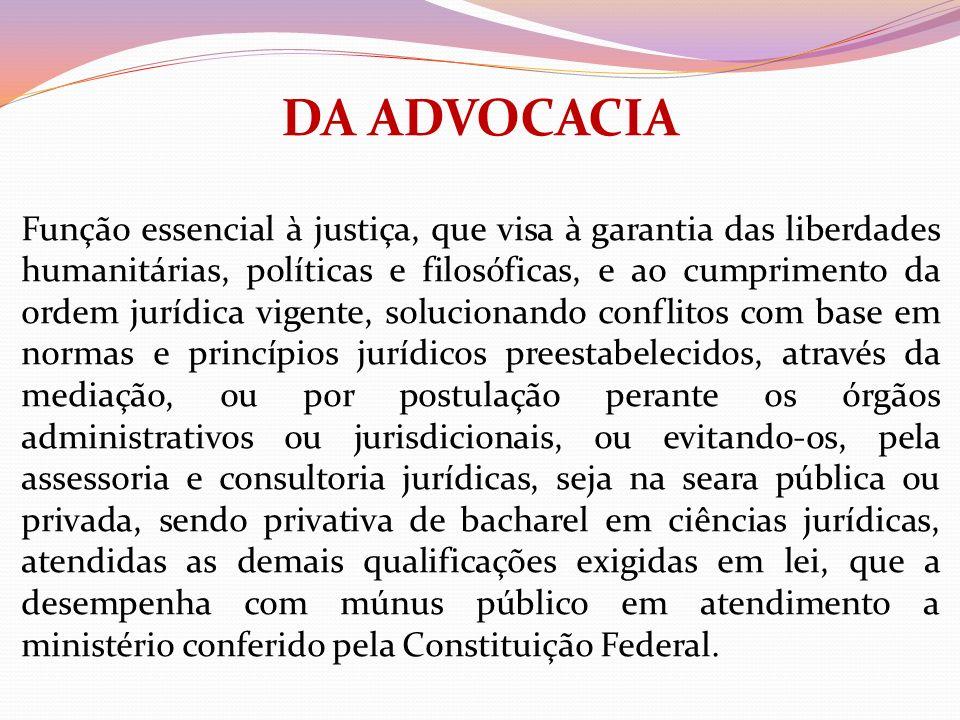DA ADVOCACIA Função essencial à justiça, que visa à garantia das liberdades humanitárias, políticas e filosóficas, e ao cumprimento da ordem jurídica