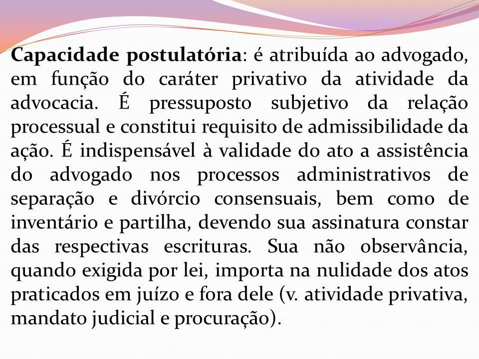Capacidade postulatória: é atribuída ao advogado, em função do caráter privativo da atividade da advocacia. É pressuposto subjetivo da relação process