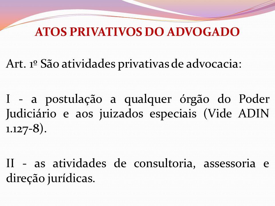 ATOS PRIVATIVOS DO ADVOGADO Art. 1º São atividades privativas de advocacia: I - a postulação a qualquer órgão do Poder Judiciário e aos juizados espec