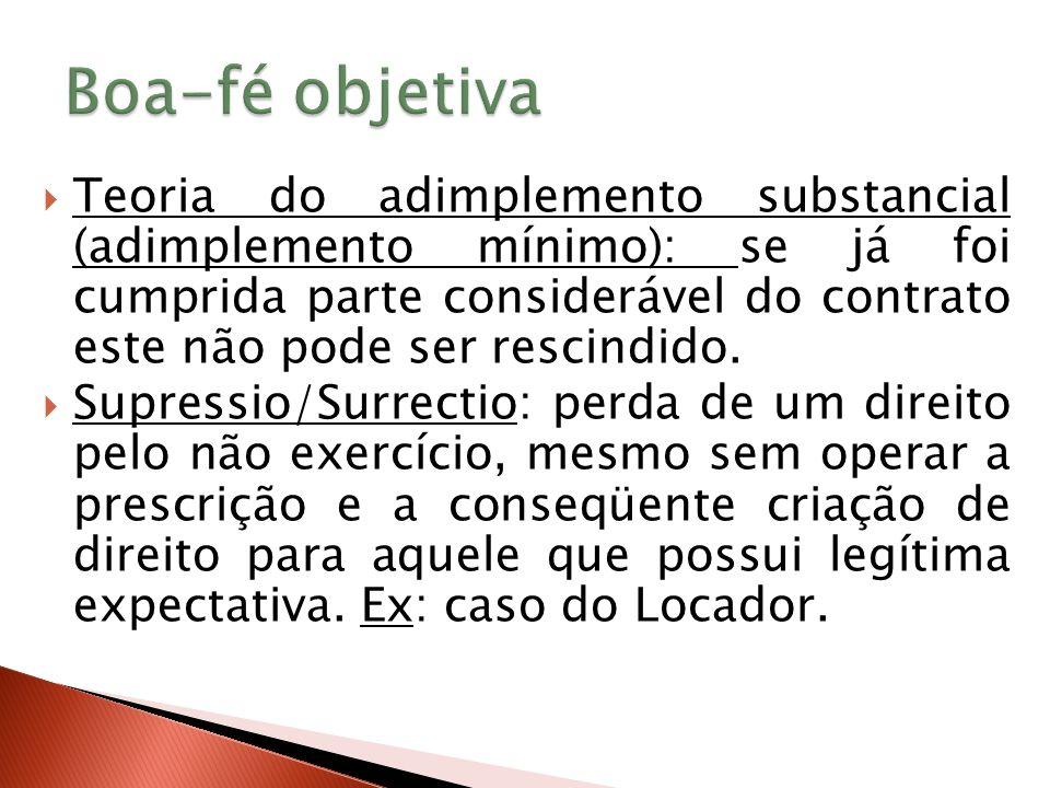 Teoria do adimplemento substancial (adimplemento mínimo): se já foi cumprida parte considerável do contrato este não pode ser rescindido.