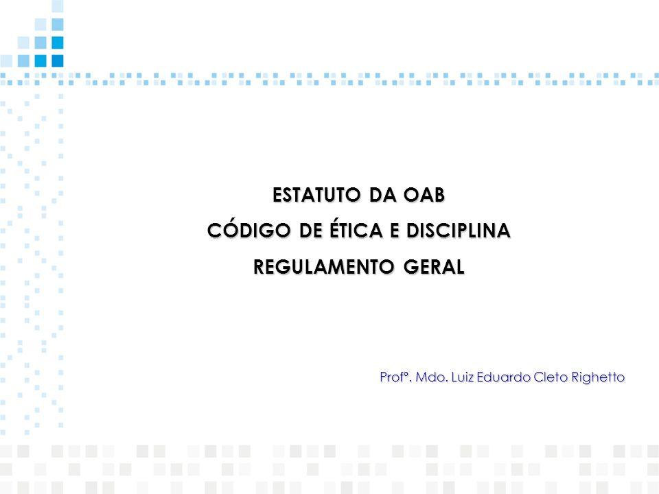 ESTATUTO DA OAB CÓDIGO DE ÉTICA E DISCIPLINA REGULAMENTO GERAL Profº. Mdo. Luiz Eduardo Cleto Righetto