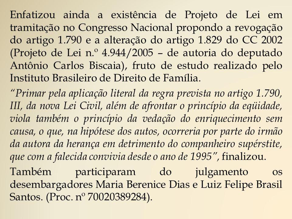Enfatizou ainda a existência de Projeto de Lei em tramitação no Congresso Nacional propondo a revogação do artigo 1.790 e a alteração do artigo 1.829 do CC 2002 (Projeto de Lei n.º 4.944/2005 – de autoria do deputado Antônio Carlos Biscaia), fruto de estudo realizado pelo Instituto Brasileiro de Direito de Família.