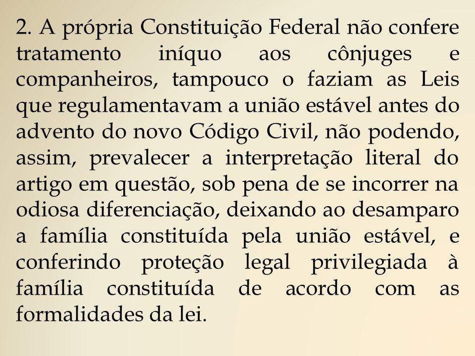 2. A própria Constituição Federal não confere tratamento iníquo aos cônjuges e companheiros, tampouco o faziam as Leis que regulamentavam a união está