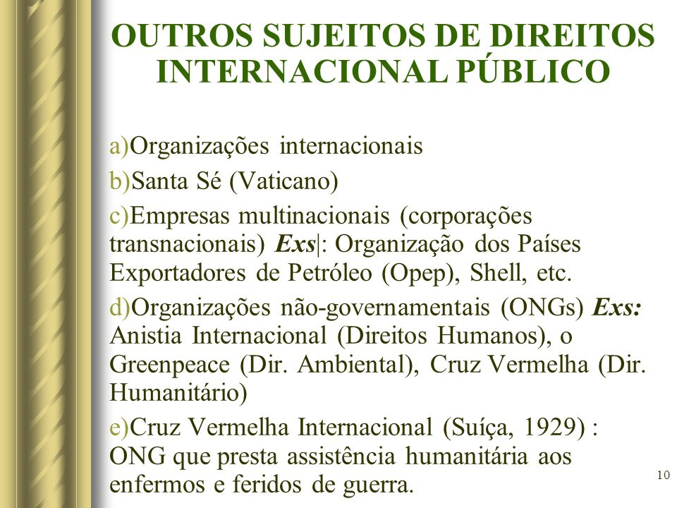 10 OUTROS SUJEITOS DE DIREITOS INTERNACIONAL PÚBLICO a)Organizações internacionais b)Santa Sé (Vaticano) c)Empresas multinacionais (corporações transnacionais) Exs|: Organização dos Países Exportadores de Petróleo (Opep), Shell, etc.