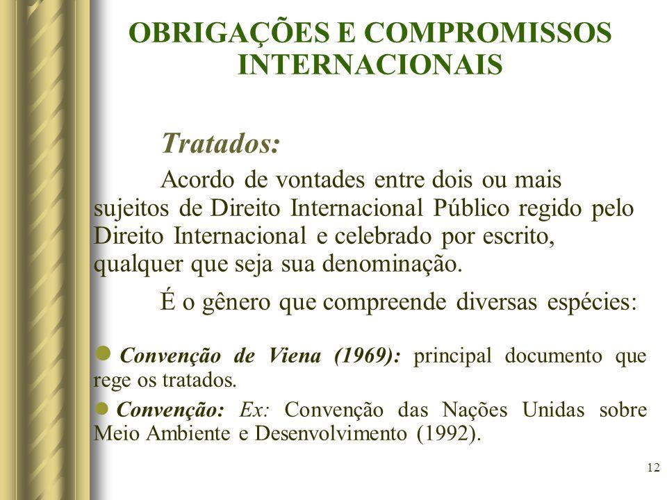 12 OBRIGAÇÕES E COMPROMISSOS INTERNACIONAIS Tratados: Acordo de vontades entre dois ou mais sujeitos de Direito Internacional Público regido pelo Direito Internacional e celebrado por escrito, qualquer que seja sua denominação.