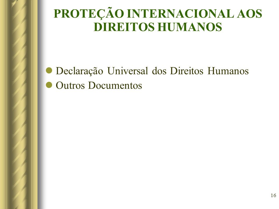 16 PROTEÇÃO INTERNACIONAL AOS DIREITOS HUMANOS Declaração Universal dos Direitos Humanos Outros Documentos