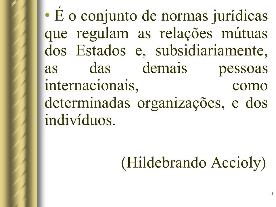 4 É o conjunto de normas jurídicas que regulam as relações mútuas dos Estados e, subsidiariamente, as das demais pessoas internacionais, como determinadas organizações, e dos indivíduos.
