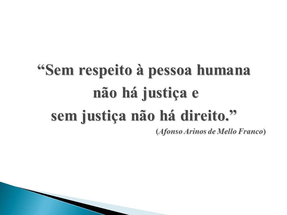 Sem respeito à pessoa humana não há justiça e não há justiça e sem justiça não há direito. (Afonso Arinos de Mello Franco) (Afonso Arinos de Mello Fra