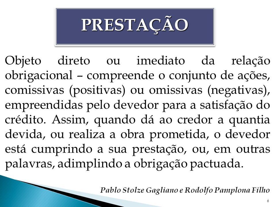 6 PRESTAÇÃOPRESTAÇÃO Objeto direto ou imediato da relação obrigacional – compreende o conjunto de ações, comissivas (positivas) ou omissivas (negativa