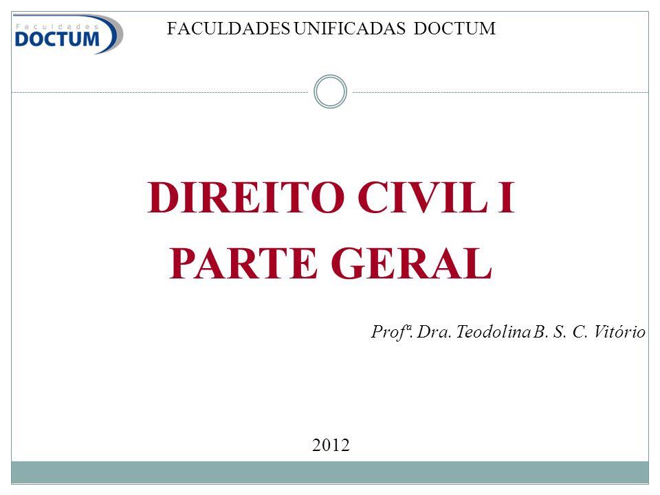 FACULDADES UNIFICADAS DOCTUM DIREITO CIVIL I PARTE GERAL Profª. Dra. Teodolina B. S. C. Vitório 2012