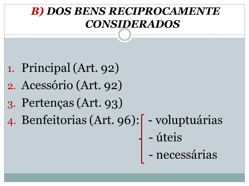 B) DOS BENS RECIPROCAMENTE CONSIDERADOS 1. Principal (Art. 92) 2. Acessório (Art. 92) 3. Pertenças (Art. 93) 4. Benfeitorias (Art. 96): - voluptuárias