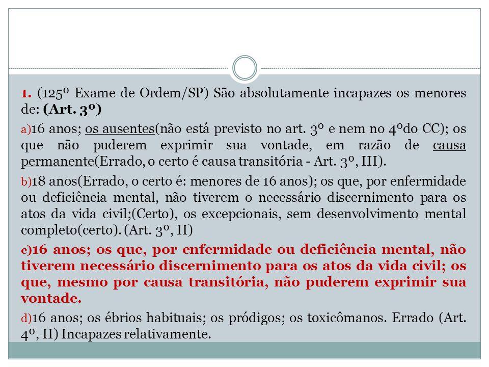 1. (125º Exame de Ordem/SP) São absolutamente incapazes os menores de: (Art. 3º) a) 16 anos; os ausentes(não está previsto no art. 3º e nem no 4ºdo CC