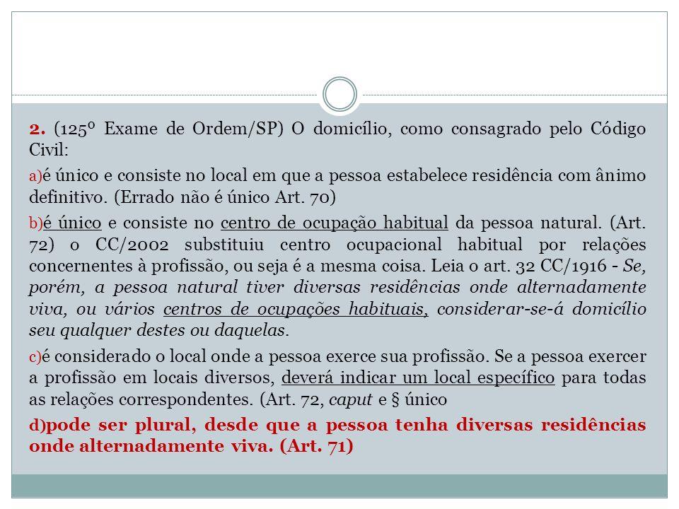 2. (125º Exame de Ordem/SP) O domicílio, como consagrado pelo Código Civil: a) é único e consiste no local em que a pessoa estabelece residência com â