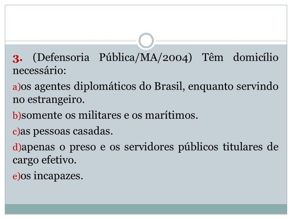 3. (Defensoria Pública/MA/2004) Têm domicílio necessário: a) os agentes diplomáticos do Brasil, enquanto servindo no estrangeiro. b) somente os milita